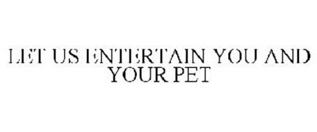 LET US ENTERTAIN YOU AND YOUR PET