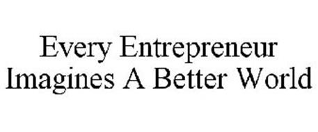 EVERY ENTREPRENEUR IMAGINES A BETTER WORLD