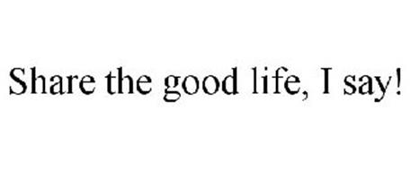 SHARE THE GOOD LIFE, I SAY!