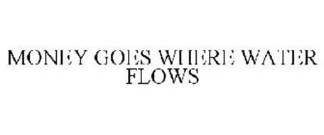 MONEY GOES WHERE WATER FLOWS