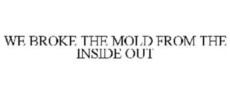 WE BROKE THE MOLD FROM THE INSIDE OUT