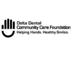 DELTA DENTAL COMMUNITY CARE FOUNDATION HELPING HANDS. HEALTHY SMILES.