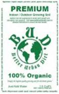 BETTER URBAN DIRT B.U.D. PREMIUM INDOOR / OUTDOOR GROWING SOIL NUTRIENT RICH DIRT ENGINEERED TO BOOST PLANT GROWTH AND STRENGTHEN ROOT SYSTEMS. VISIT WWW.BETTERURBANDIRT.COM FOR DETAILED INSTRUCTIONS TO ENSURE THE BEST RESULTS. 100% ORGANIC