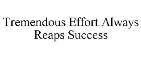 TREMENDOUS EFFORT ALWAYS REAPS SUCCESS