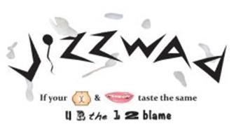 JIZZWAD IF YOUR & TASTES THE SAME U R THE 1 2 BLAME