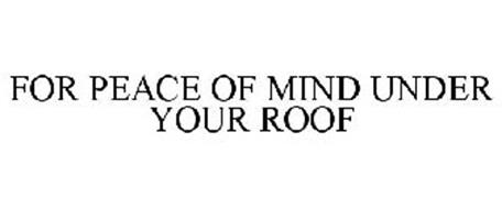FOR PEACE OF MIND UNDER YOUR ROOF