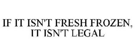 IF IT ISN'T FRESH FROZEN, IT ISN'T LEGAL