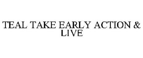 TEAL TAKE EARLY ACTION & LIVE