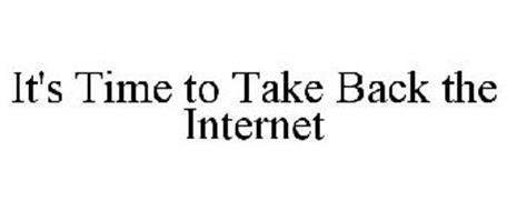 IT'S TIME TO TAKE BACK THE INTERNET