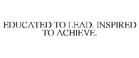 EDUCATED TO LEAD. INSPIRED TO ACHIEVE.