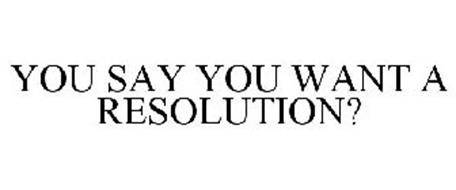 YOU SAY YOU WANT A RESOLUTION?