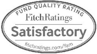 FUND QUALITY RATING FITCHRATINGS SATISFACTORY FITCHRATINGS.COM/FAM