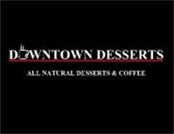 DOWNTOWN DESSERTS ALL NATURAL DESSERTS & COFFEE