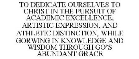 TO DEDICATE OURSELVES TO CHRIST IN THE PURSUIT OF ACADEMIC EXCELLENCE, ARTISTIC EXPRESSION, AND ATHLETIC DISTINCTION, WHILE GROWING IN KNOWLEDGE AND WISDOM THROUGH GOD'S ABUNDANT GRACE