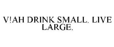 V!AH DRINK SMALL. LIVE LARGE.