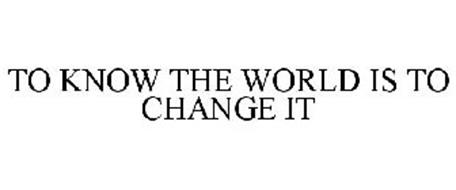 TO KNOW THE WORLD IS TO CHANGE IT