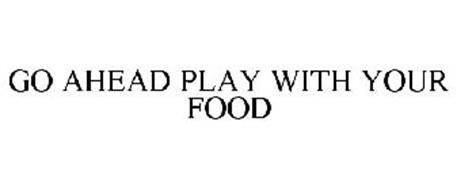 GO AHEAD PLAY WITH YOUR FOOD