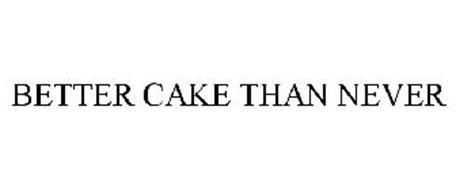 BETTER CAKE THAN NEVER