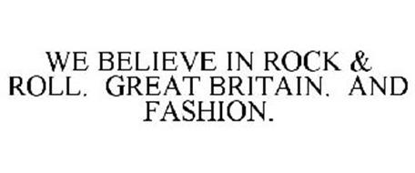 WE BELIEVE IN ROCK & ROLL. GREAT BRITAIN. AND FASHION.