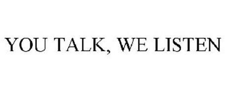 YOU TALK, WE LISTEN