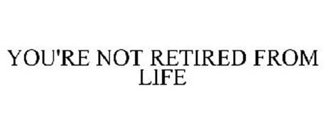YOU'RE NOT RETIRED FROM LIFE