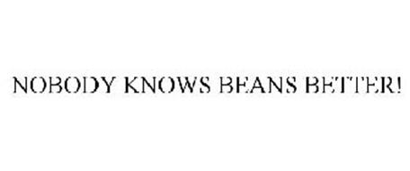 NOBODY KNOWS BEANS BETTER!