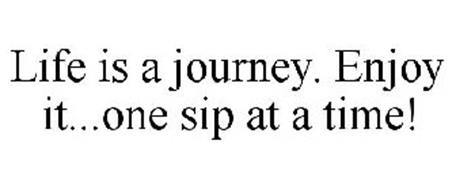 LIFE IS A JOURNEY. ENJOY IT...ONE SIP AT A TIME!