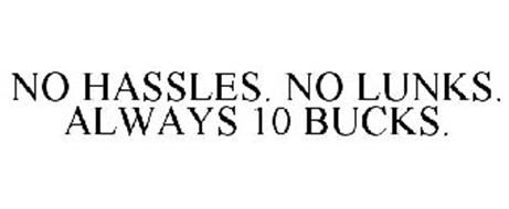 NO HASSLES. NO LUNKS. ALWAYS 10 BUCKS.