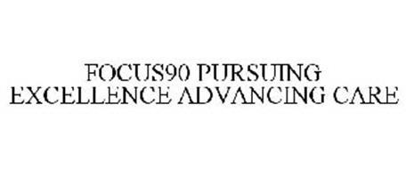FOCUS90 PURSUING EXCELLENCE ADVANCING CARE