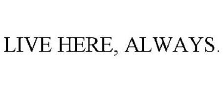 LIVE HERE, ALWAYS.