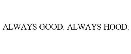 ALWAYS GOOD. ALWAYS HOOD