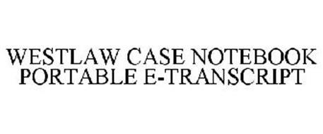 WESTLAW CASE NOTEBOOK PORTABLE E-TRANSCRIPT