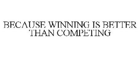 BECAUSE WINNING IS BETTER THAN COMPETING