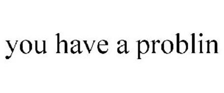 YOU HAVE A PROBLIN