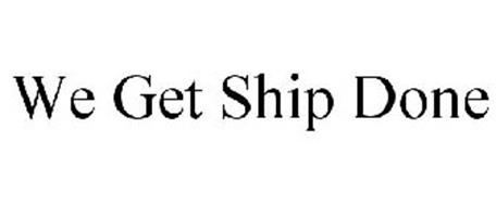 WE GET SHIP DONE