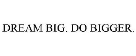 DREAM BIG. DO BIGGER.