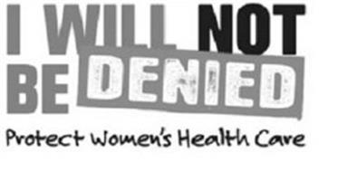I WILL NOT BE DENIED PROTECT WOMEN'S HEALTH CARE