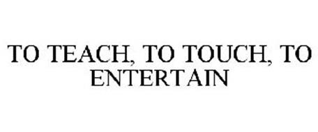 TO TEACH, TO TOUCH, TO ENTERTAIN