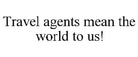 TRAVEL AGENTS MEAN THE WORLD TO US!