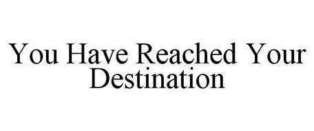 YOU HAVE REACHED YOUR DESTINATION
