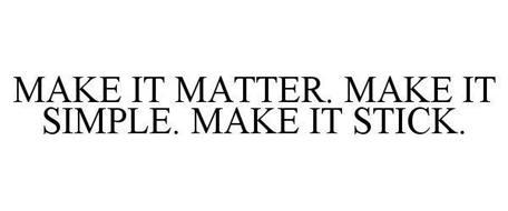 MAKE IT MATTER. MAKE IT SIMPLE. MAKE ITSTICK.