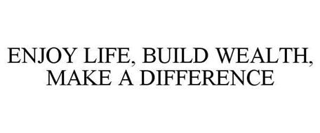 ENJOY LIFE, BUILD WEALTH, MAKE A DIFFERENCE