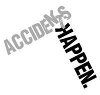ACCIDENTS HAPPEN.