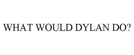 WHAT WOULD DYLAN DO?