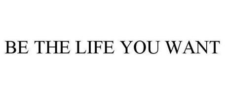 BE THE LIFE YOU WANT