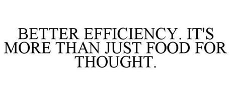 BETTER EFFICIENCY. IT'S MORE THAN JUST FOOD FOR THOUGHT.