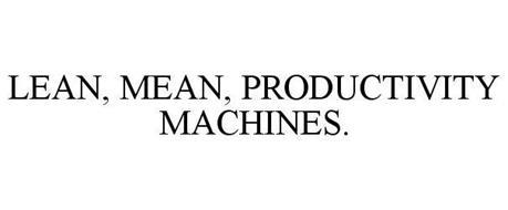 LEAN, MEAN, PRODUCTIVITY MACHINES.