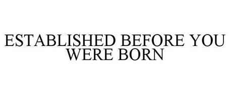 ESTABLISHED BEFORE YOU WERE BORN