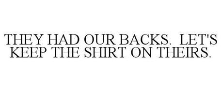 THEY HAD OUR BACKS. LET'S KEEP THE SHIRT ON THEIRS.