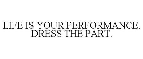 LIFE IS YOUR PERFORMANCE. DRESS THE PART.